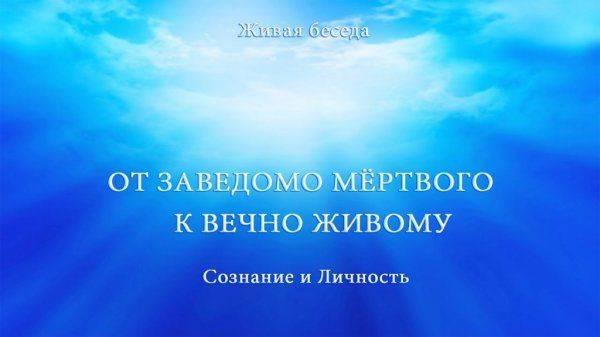 Сознание и Личность. От заведомо мертвого к вечно Живому